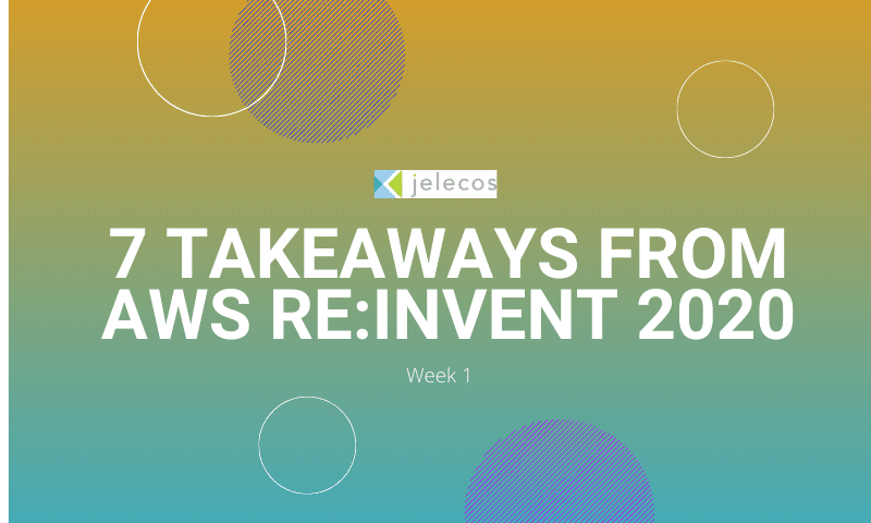 Jelecos 7 Takeaways from Week 1 of AWS re:Invent 2020